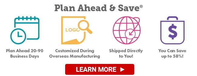c8564ae04 Plan Ahead & Save® up to 58% on fully customized promotional items direct  from the factory!